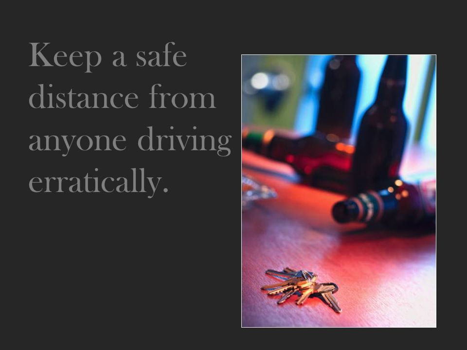Keep a safe distance from anyone driving erratically.