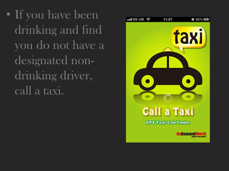If you have been drinking and find you do not have a designated non- drinking driver, call a taxi.