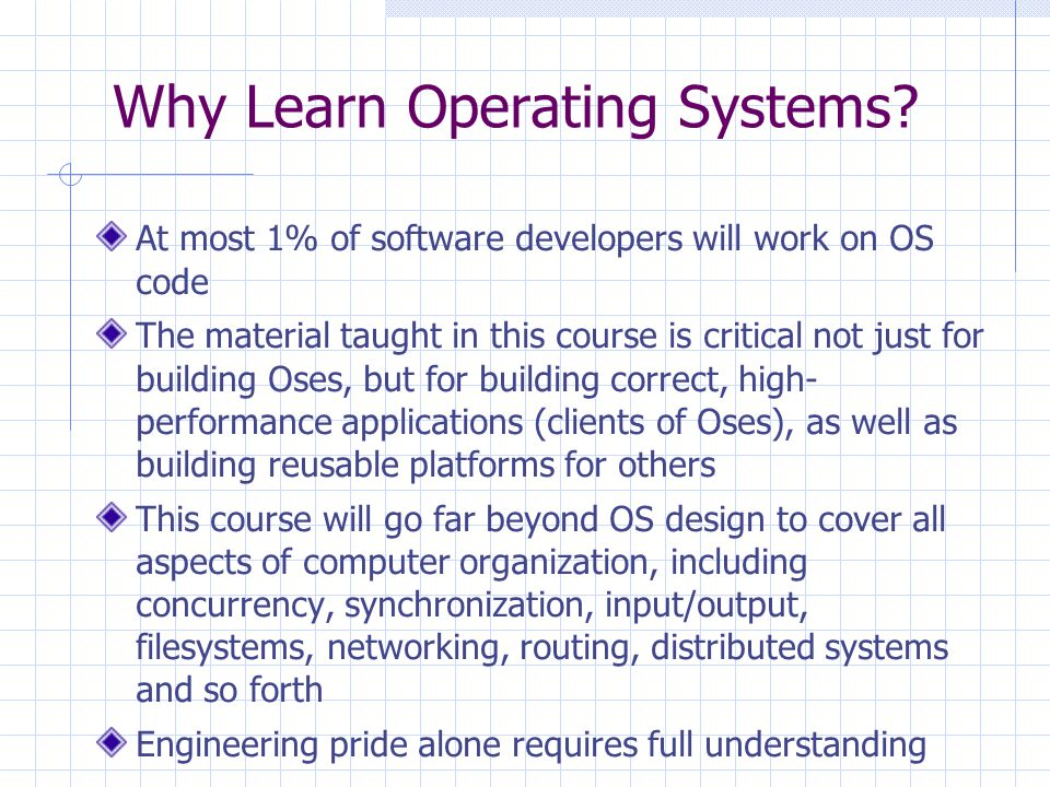 Why Learn Operating Systems? At most 1% of software developers will work on OS code The material taught in this course is critical not just for buildi