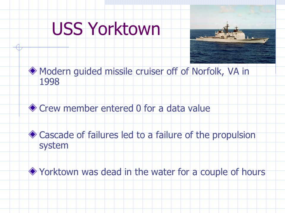 USS Yorktown Modern guided missile cruiser off of Norfolk, VA in 1998 Crew member entered 0 for a data value Cascade of failures led to a failure of the propulsion system Yorktown was dead in the water for a couple of hours