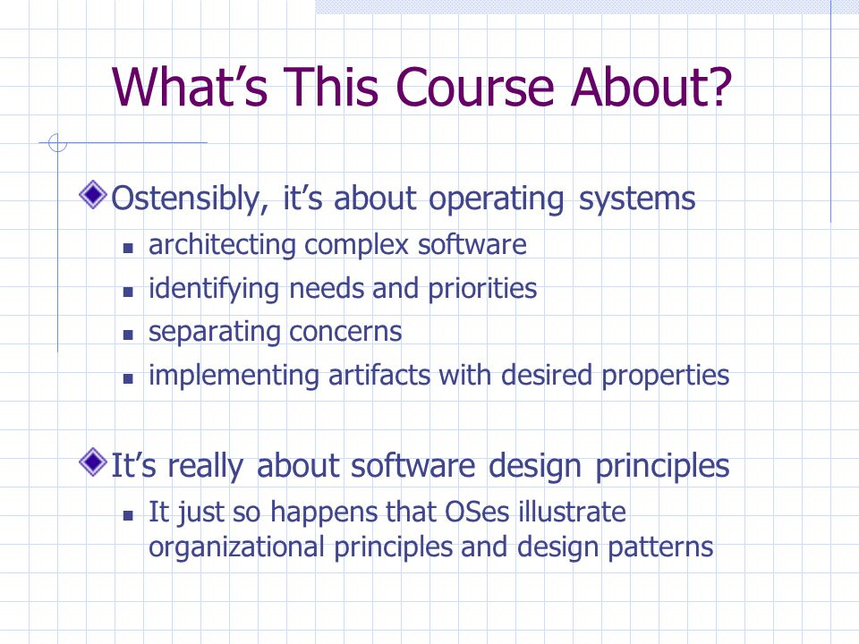 What's This Course About? Ostensibly, it's about operating systems architecting complex software identifying needs and priorities separating concerns