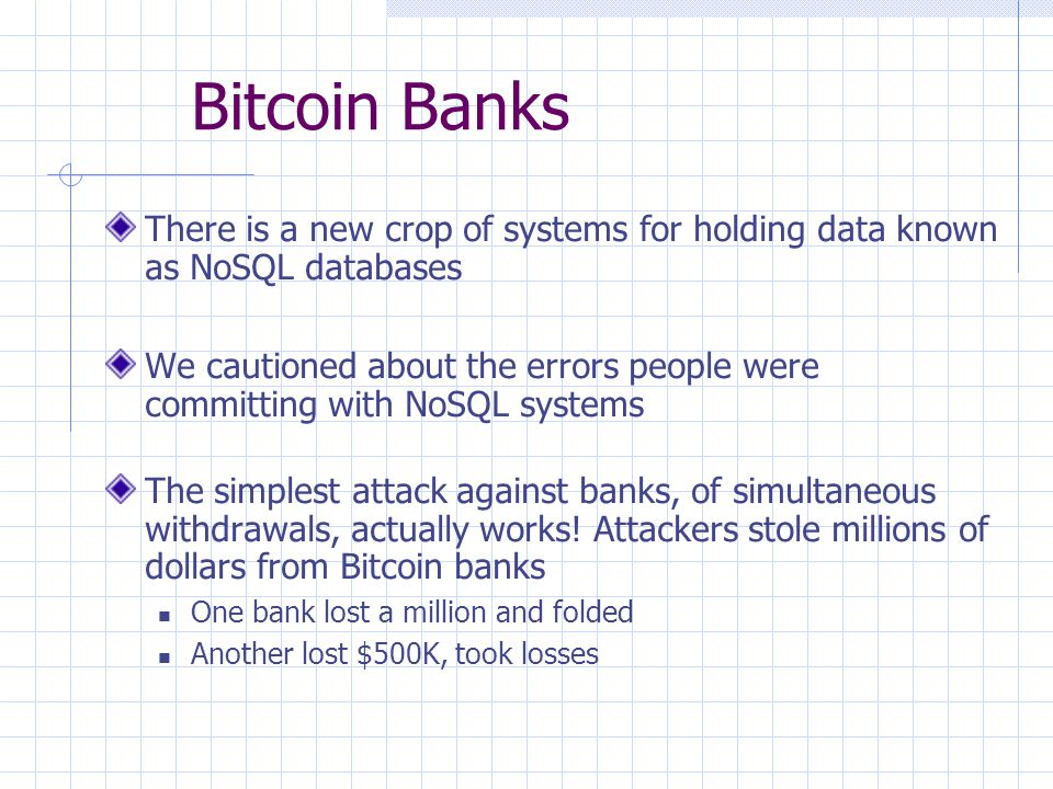 Bitcoin Banks There is a new crop of systems for holding data known as NoSQL databases We cautioned about the errors people were committing with NoSQL systems The simplest attack against banks, of simultaneous withdrawals, actually works.
