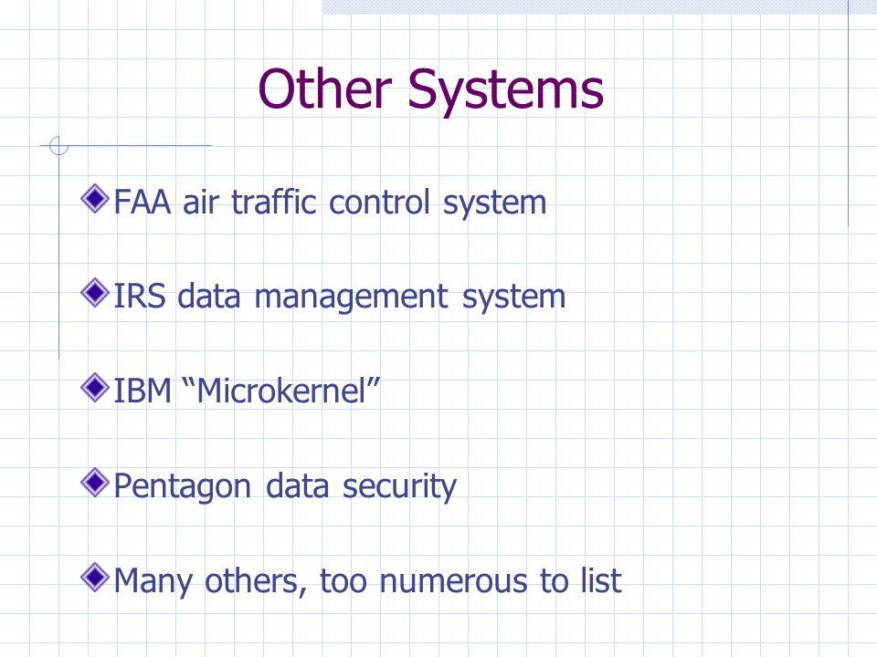 Other Systems FAA air traffic control system IRS data management system IBM Microkernel Pentagon data security Many others, too numerous to list