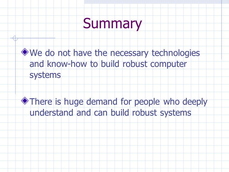 Summary We do not have the necessary technologies and know-how to build robust computer systems There is huge demand for people who deeply understand and can build robust systems