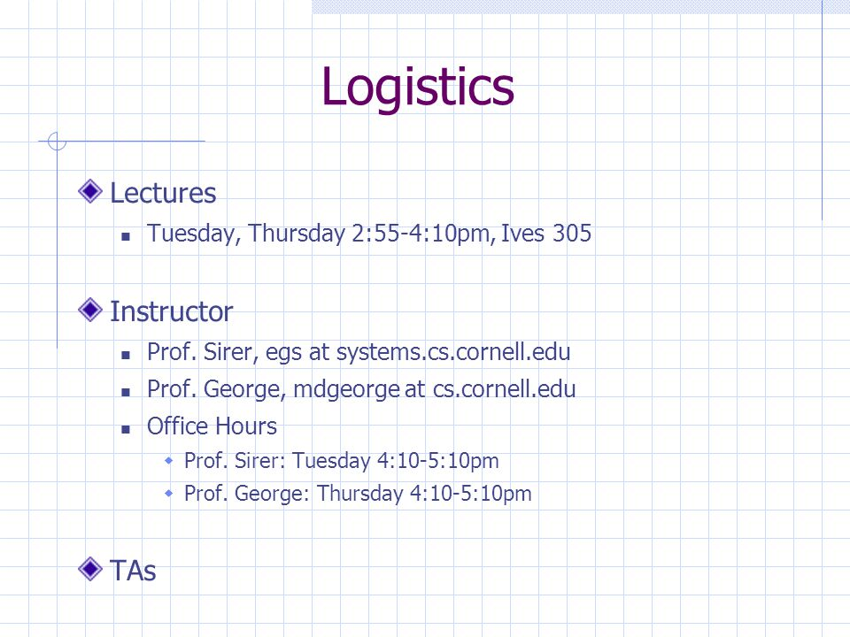 Logistics Lectures Tuesday, Thursday 2:55-4:10pm, Ives 305 Instructor Prof. Sirer, egs at systems.cs.cornell.edu Prof. George, mdgeorge at cs.cornell.