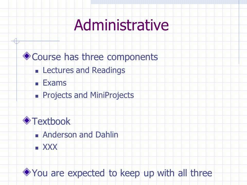 Administrative Course has three components Lectures and Readings Exams Projects and MiniProjects Textbook Anderson and Dahlin XXX You are expected to