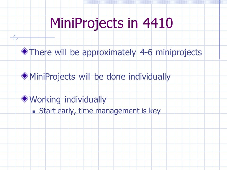 MiniProjects in 4410 There will be approximately 4-6 miniprojects MiniProjects will be done individually Working individually Start early, time management is key