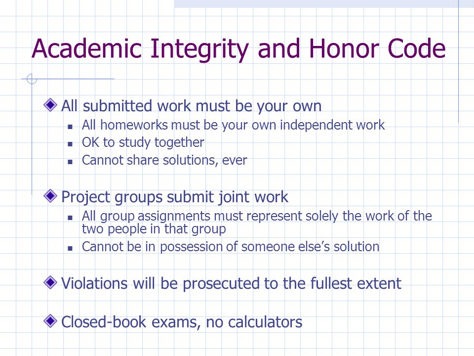 Academic Integrity and Honor Code All submitted work must be your own All homeworks must be your own independent work OK to study together Cannot share solutions, ever Project groups submit joint work All group assignments must represent solely the work of the two people in that group Cannot be in possession of someone else's solution Violations will be prosecuted to the fullest extent Closed-book exams, no calculators
