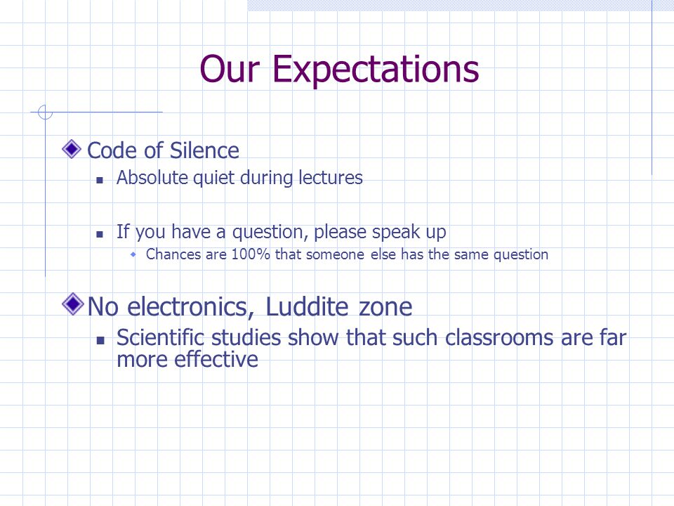 Our Expectations Code of Silence Absolute quiet during lectures If you have a question, please speak up  Chances are 100% that someone else has the same question No electronics, Luddite zone Scientific studies show that such classrooms are far more effective
