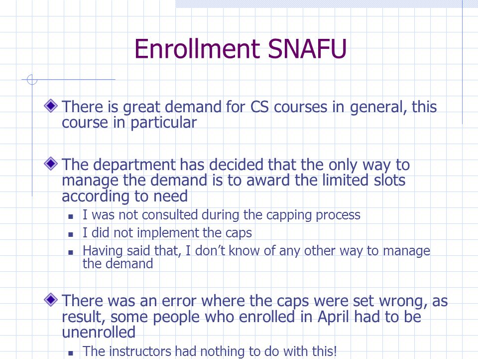 Enrollment SNAFU There is great demand for CS courses in general, this course in particular The department has decided that the only way to manage the demand is to award the limited slots according to need I was not consulted during the capping process I did not implement the caps Having said that, I don't know of any other way to manage the demand There was an error where the caps were set wrong, as result, some people who enrolled in April had to be unenrolled The instructors had nothing to do with this!