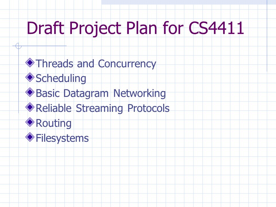 Draft Project Plan for CS4411 Threads and Concurrency Scheduling Basic Datagram Networking Reliable Streaming Protocols Routing Filesystems