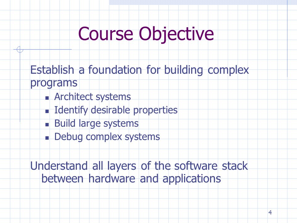 4 Course Objective Establish a foundation for building complex programs Architect systems Identify desirable properties Build large systems Debug complex systems Understand all layers of the software stack between hardware and applications