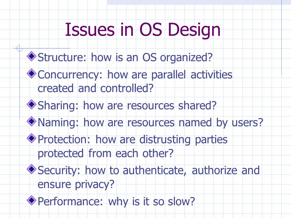 Issues in OS Design Structure: how is an OS organized? Concurrency: how are parallel activities created and controlled? Sharing: how are resources sha