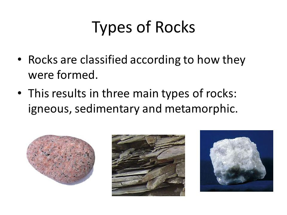Types of Rocks Rocks are classified according to how they were formed. This results in three main types of rocks: igneous, sedimentary and metamorphic