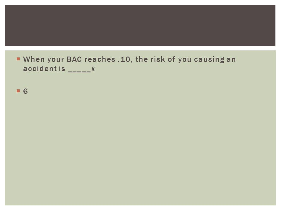  When your BAC reaches.10, the risk of you causing an accident is _____x 66