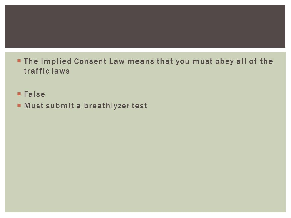  The Implied Consent Law means that you must obey all of the traffic laws  False  Must submit a breathlyzer test