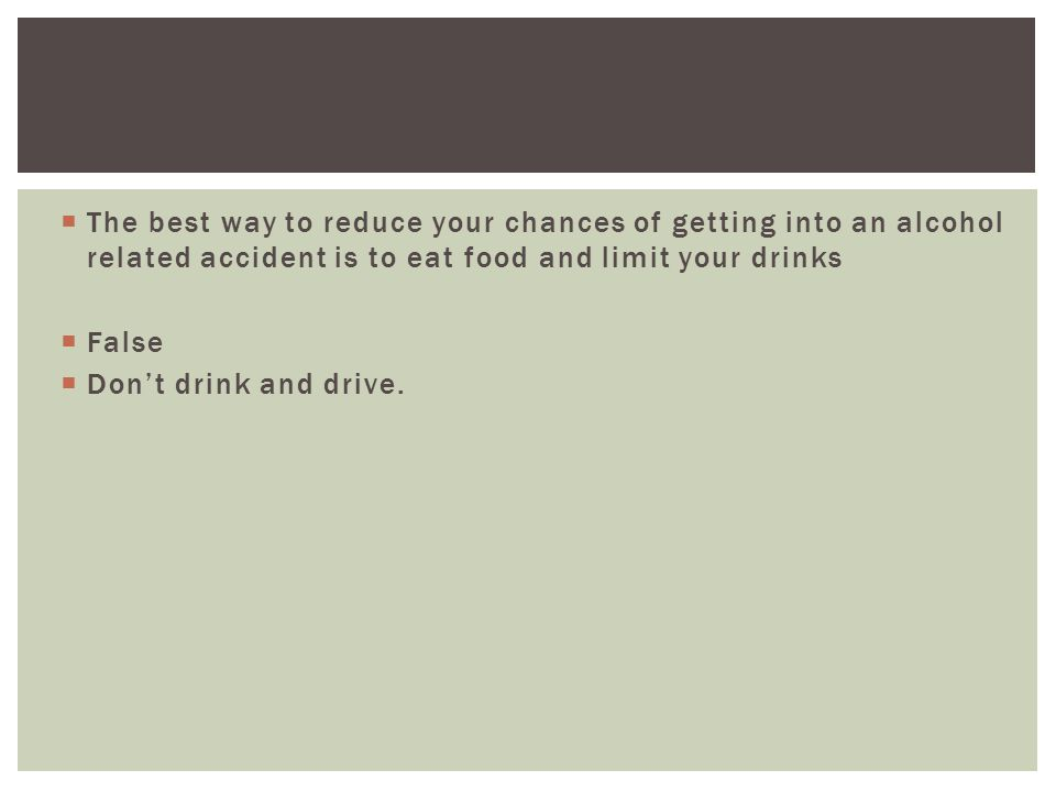  The best way to reduce your chances of getting into an alcohol related accident is to eat food and limit your drinks  False  Don't drink and drive.