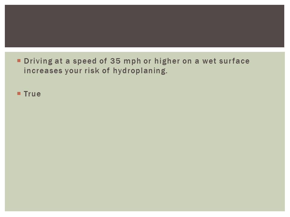  Driving at a speed of 35 mph or higher on a wet surface increases your risk of hydroplaning.