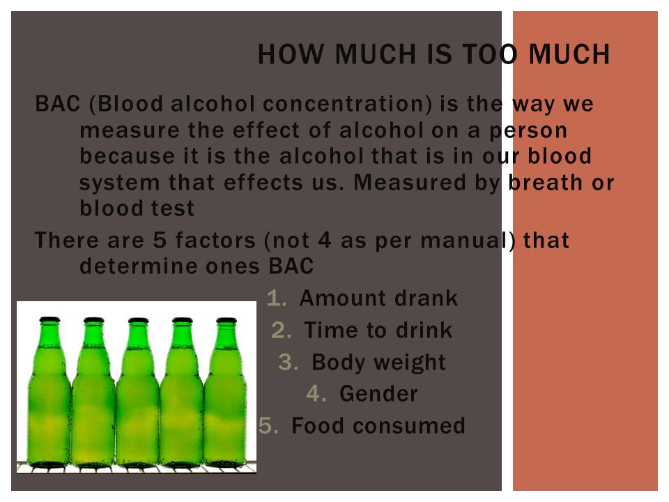 BAC (Blood alcohol concentration) is the way we measure the effect of alcohol on a person because it is the alcohol that is in our blood system that effects us.