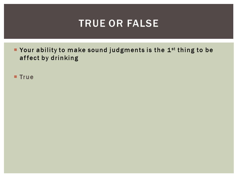  Your ability to make sound judgments is the 1 st thing to be affect by drinking  True TRUE OR FALSE