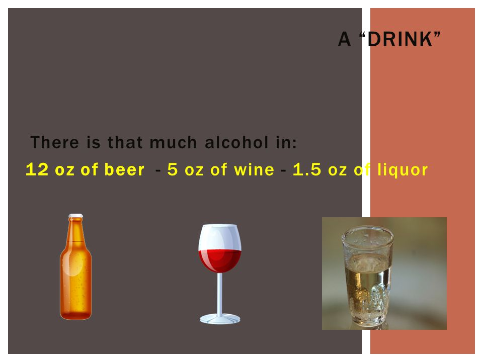 There is that much alcohol in: 12 oz of beer - 5 oz of wine - 1.5 oz of liquor A DRINK