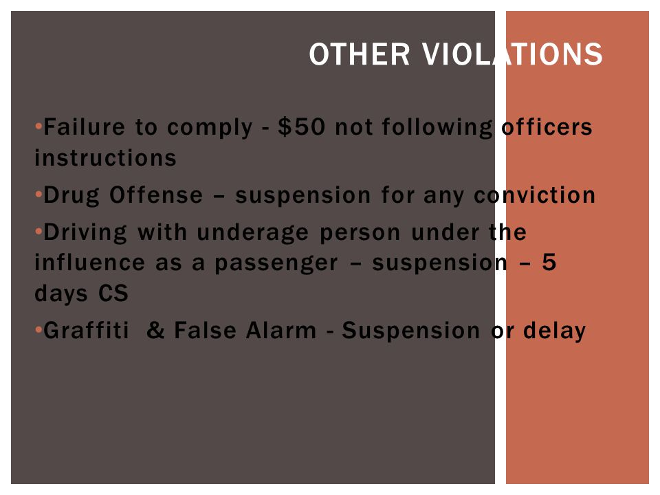 Failure to comply - $50 not following officers instructions Drug Offense – suspension for any conviction Driving with underage person under the influence as a passenger – suspension – 5 days CS Graffiti & False Alarm - Suspension or delay OTHER VIOLATIONS