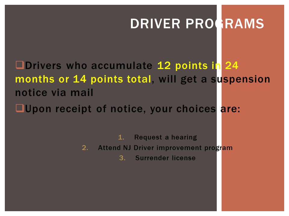 Drivers who accumulate 12 points in 24 months or 14 points total, will get a suspension notice via mail  Upon receipt of notice, your choices are: 1.Request a hearing 2.Attend NJ Driver improvement program 3.Surrender license DRIVER PROGRAMS