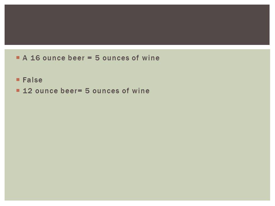  A 16 ounce beer = 5 ounces of wine  False  12 ounce beer= 5 ounces of wine