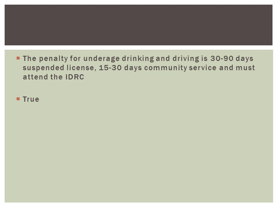  The penalty for underage drinking and driving is 30-90 days suspended license, 15-30 days community service and must attend the IDRC  True