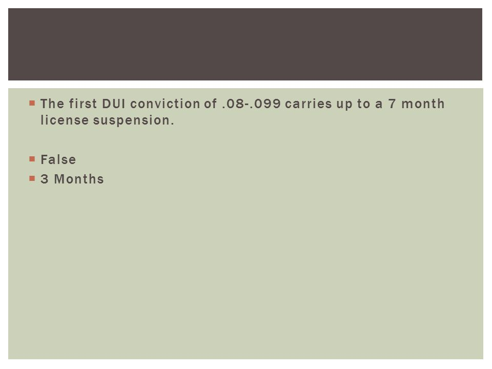  The first DUI conviction of.08-.099 carries up to a 7 month license suspension.