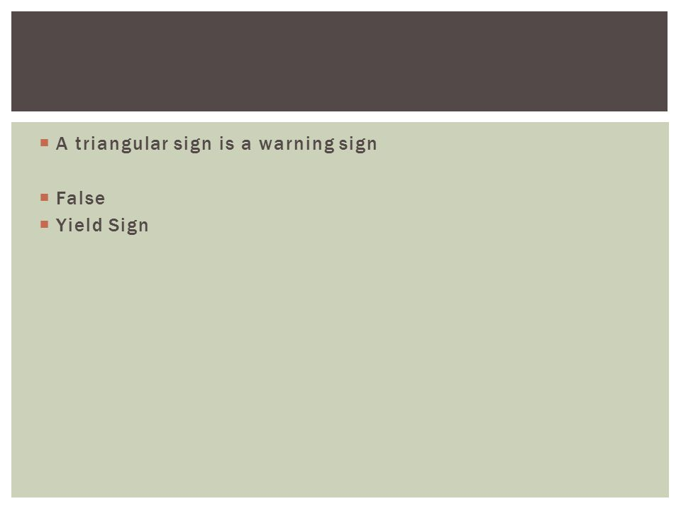  A triangular sign is a warning sign  False  Yield Sign