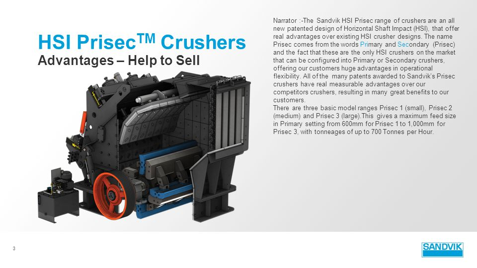 3 Advantages – Help to Sell HSI Prisec TM Crushers Narrator :-The Sandvik HSI Prisec range of crushers are an all new patented design of Horizontal Sh