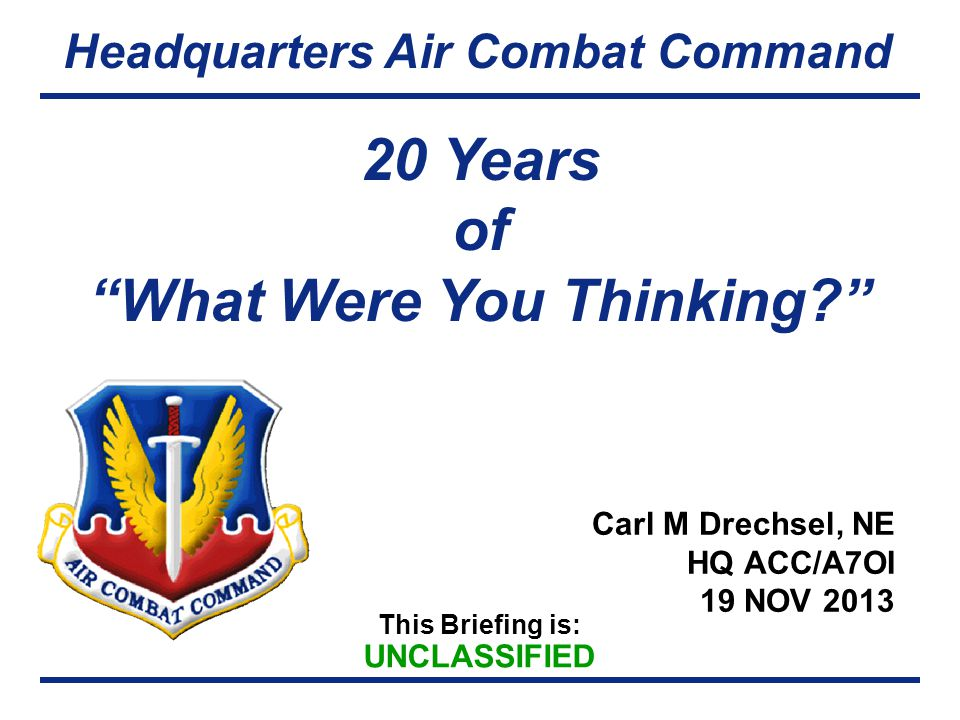 "This Briefing is: UNCLASSIFIED Headquarters Air Combat Command Carl M Drechsel, NE HQ ACC/A7OI 19 NOV 2013 20 Years of ""What Were You Thinking?"""