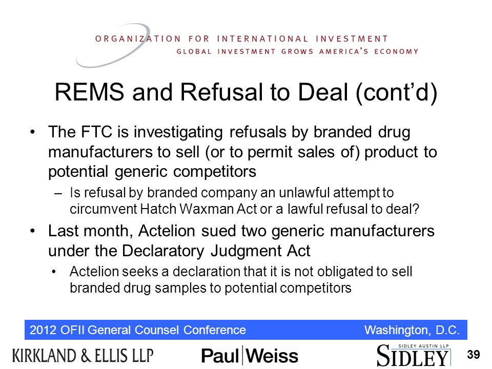 2012 OFII General Counsel Conference Washington, D.C. REMS and Refusal to Deal (cont'd) The FTC is investigating refusals by branded drug manufacturer