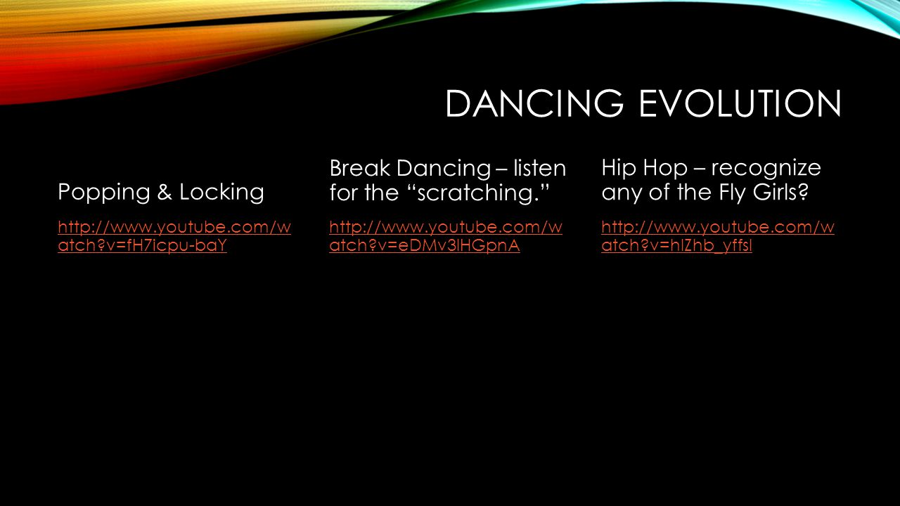 DANCING EVOLUTION Popping & Locking http://www.youtube.com/w atch?v=fH7icpu-baY Break Dancing – listen for the scratching. http://www.youtube.com/w atch?v=eDMv3IHGpnA Hip Hop – recognize any of the Fly Girls.