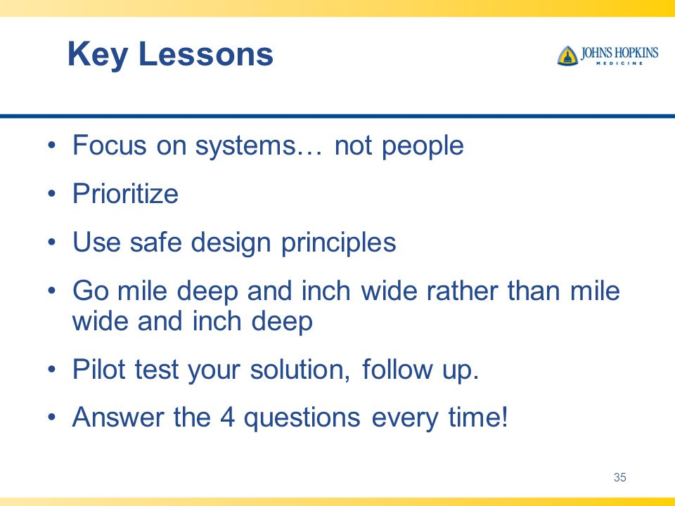 Key Lessons Focus on systems… not people Prioritize Use safe design principles Go mile deep and inch wide rather than mile wide and inch deep Pilot test your solution, follow up.