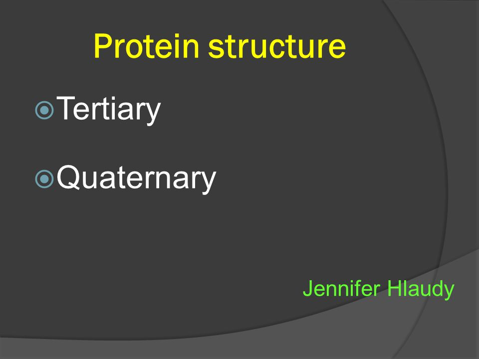Protein structure  Tertiary  Quaternary Jennifer Hlaudy