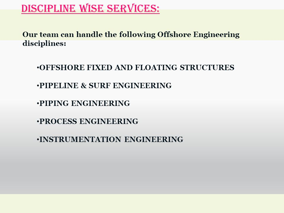 DISCIPLINE WISE SERVICES: Our team can handle the following Offshore Engineering disciplines: OFFSHORE FIXED AND FLOATING STRUCTURES PIPELINE & SURF ENGINEERING PIPING ENGINEERING PROCESS ENGINEERING INSTRUMENTATION ENGINEERING