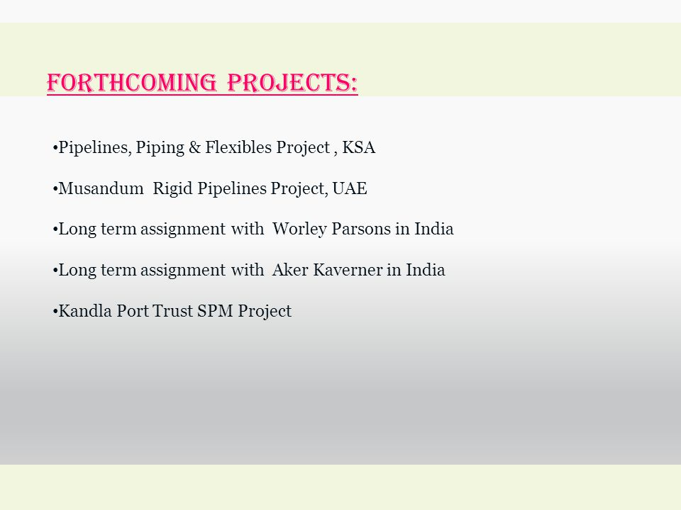 forthcoming Projects: Pipelines, Piping & Flexibles Project, KSA Musandum Rigid Pipelines Project, UAE Long term assignment with Worley Parsons in India Long term assignment with Aker Kaverner in India Kandla Port Trust SPM Project