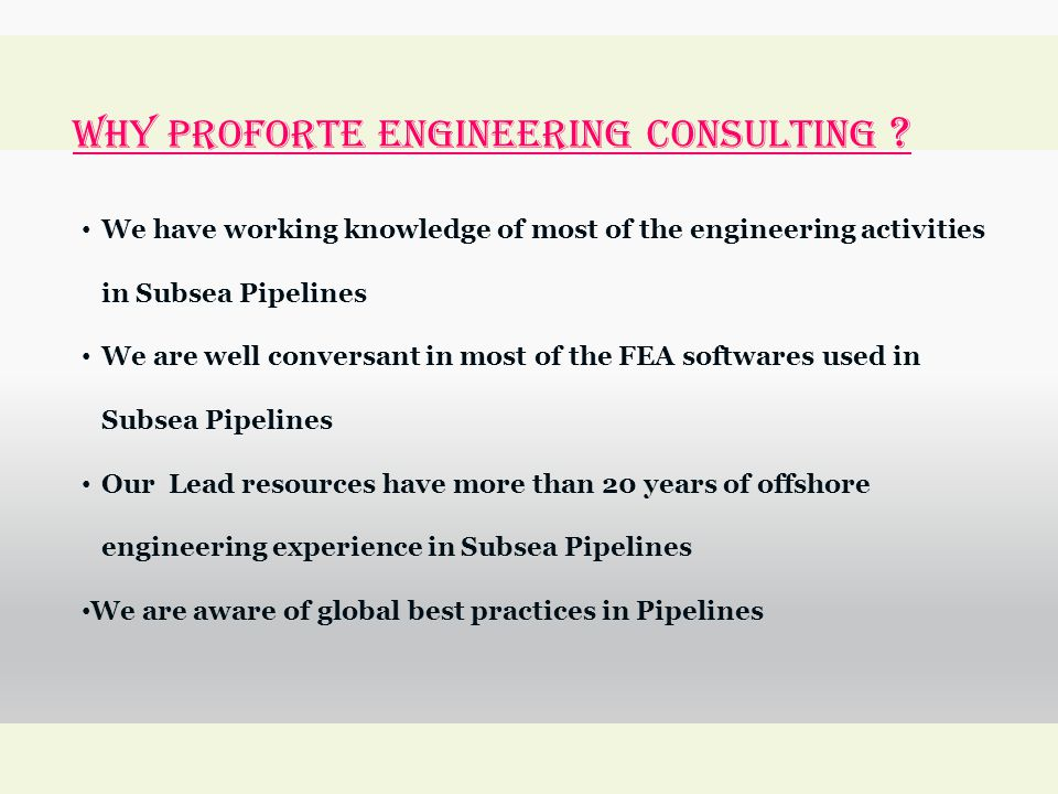 WHY Proforte Engineering Consulting ? We have working knowledge of most of the engineering activities in Subsea Pipelines We are well conversant in mo