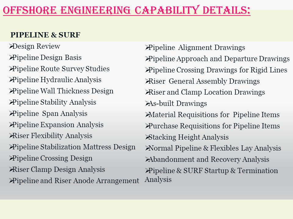 OFFSHORE ENGINEERING Capability Details : PIPELINE & SURF  Design Review  Pipeline Design Basis  Pipeline Route Survey Studies  Pipeline Hydraulic Analysis  Pipeline Wall Thickness Design  Pipeline Stability Analysis  Pipeline Span Analysis  Pipeline Expansion Analysis  Riser Flexibility Analysis  Pipeline Stabilization Mattress Design  Pipeline Crossing Design  Riser Clamp Design Analysis  Pipeline and Riser Anode Arrangement  Pipeline Alignment Drawings  Pipeline Approach and Departure Drawings  Pipeline Crossing Drawings for Rigid Lines  Riser General Assembly Drawings  Riser and Clamp Location Drawings  As-built Drawings  Material Requisitions for Pipeline Items  Purchase Requisitions for Pipeline Items  Stacking Height Analysis  Normal Pipeline & Flexibles Lay Analysis  Abandonment and Recovery Analysis  Pipeline & SURF Startup & Termination Analysis