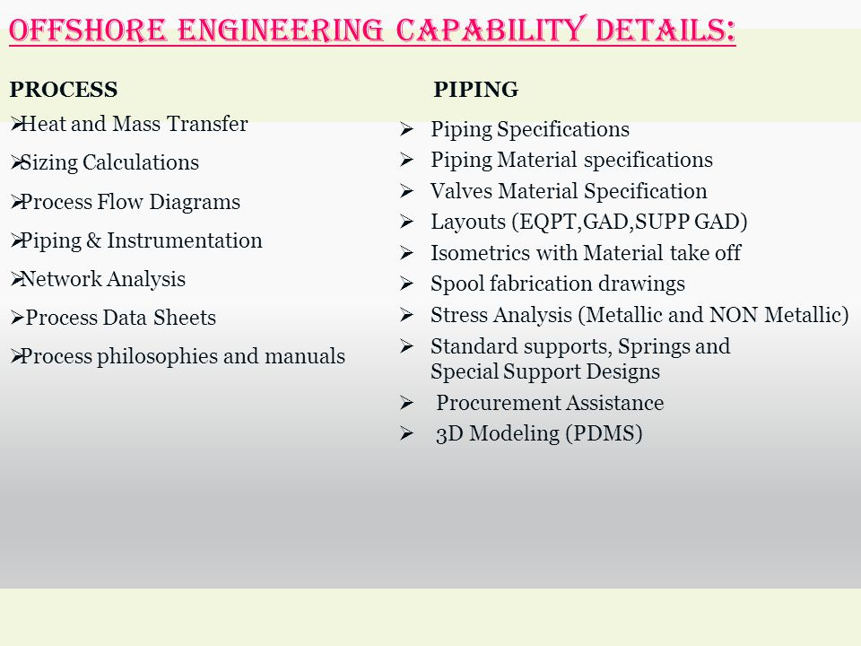 OFFSHORE ENGINEERING Capability Details : PROCESS  Heat and Mass Transfer  Sizing Calculations  Process Flow Diagrams  Piping & Instrumentation 