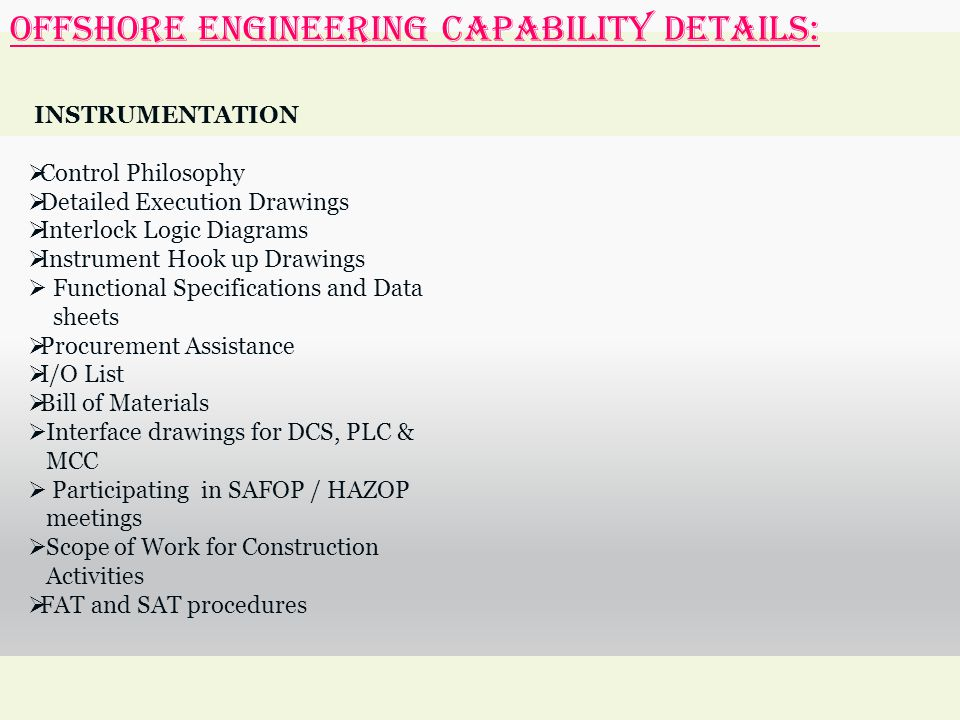 OFFSHORE ENGINEERING Capability Details: INSTRUMENTATION  Control Philosophy  Detailed Execution Drawings  Interlock Logic Diagrams  Instrument Hook up Drawings  Functional Specifications and Data sheets  Procurement Assistance  I/O List  Bill of Materials  Interface drawings for DCS, PLC & MCC  Participating in SAFOP / HAZOP meetings  Scope of Work for Construction Activities  FAT and SAT procedures