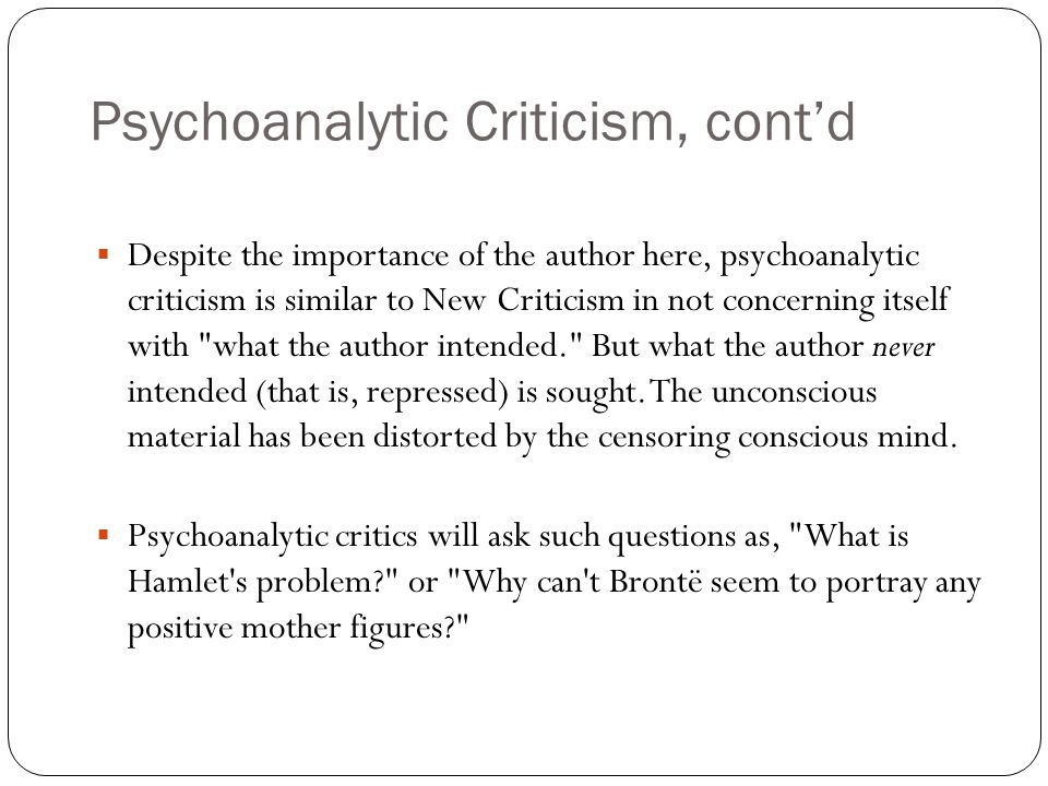 Psychoanalytic Criticism, cont'd  Despite the importance of the author here, psychoanalytic criticism is similar to New Criticism in not concerning itself with what the author intended. But what the author never intended (that is, repressed) is sought.