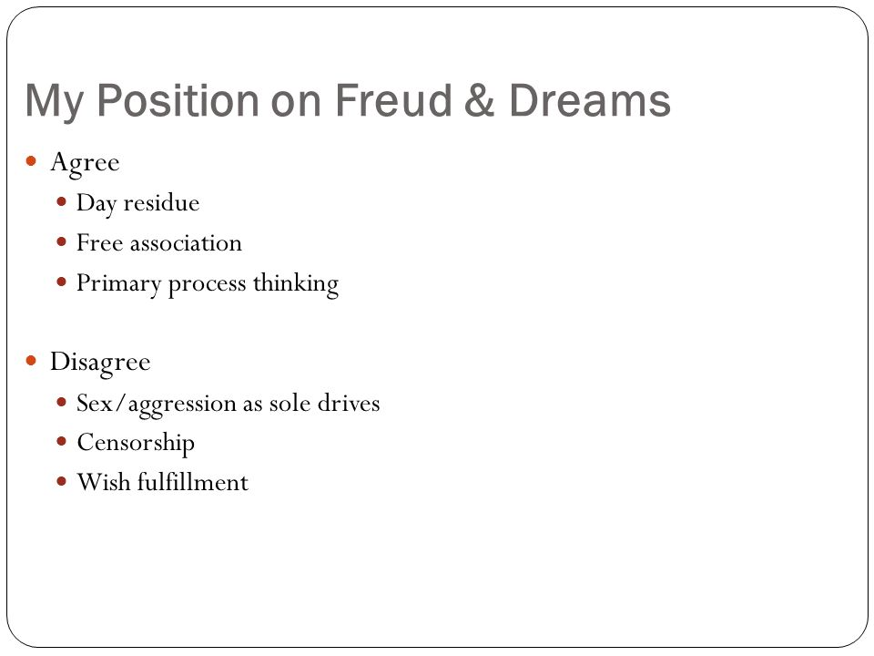 My Position on Freud & Dreams Agree Day residue Free association Primary process thinking Disagree Sex/aggression as sole drives Censorship Wish fulfillment