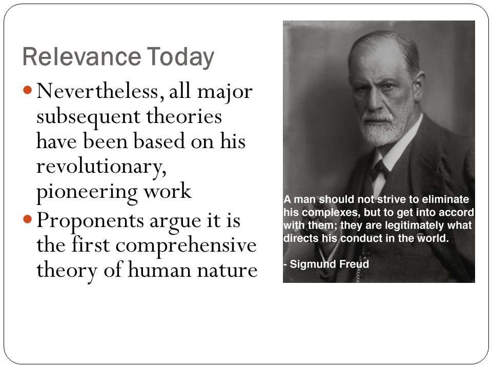 Relevance Today Nevertheless, all major subsequent theories have been based on his revolutionary, pioneering work Proponents argue it is the first comprehensive theory of human nature