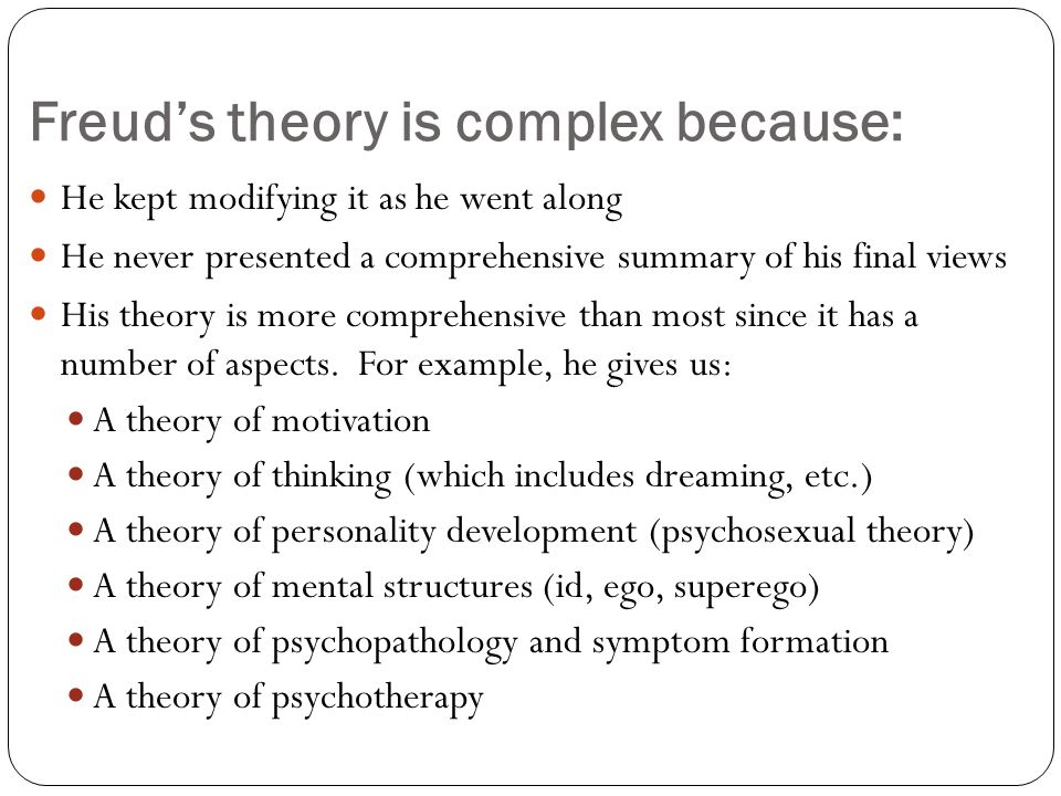 Freud's theory is complex because: He kept modifying it as he went along He never presented a comprehensive summary of his final views His theory is more comprehensive than most since it has a number of aspects.