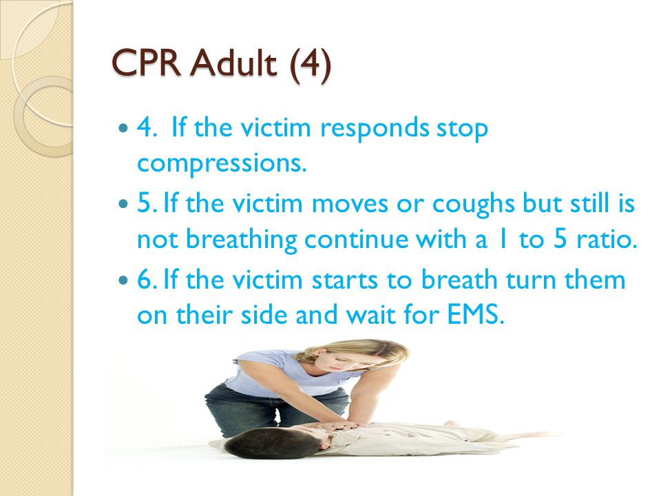 CPR Adult (4) 4. If the victim responds stop compressions. 5. If the victim moves or coughs but still is not breathing continue with a 1 to 5 ratio. 6