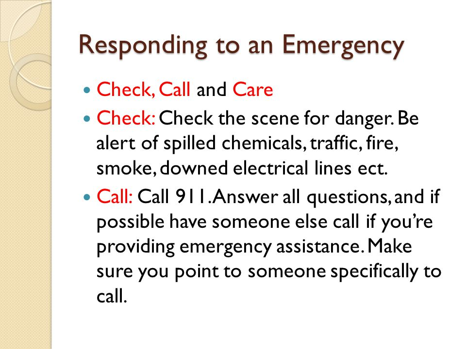 Responding to an Emergency Check, Call and Care Check: Check the scene for danger. Be alert of spilled chemicals, traffic, fire, smoke, downed electri