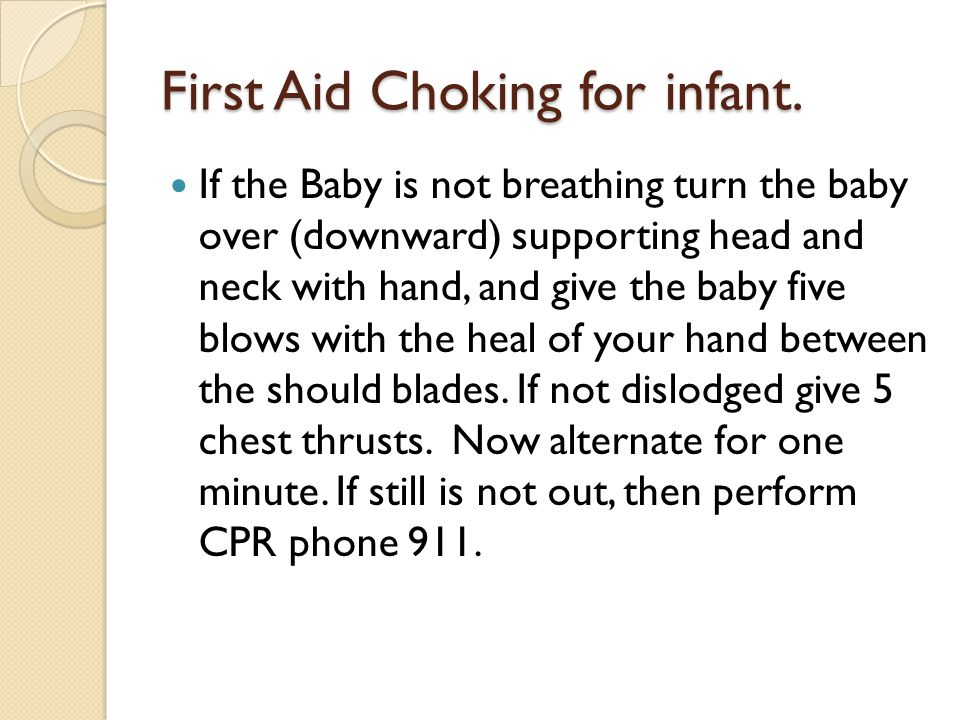 First Aid Choking for infant. If the Baby is not breathing turn the baby over (downward) supporting head and neck with hand, and give the baby five bl